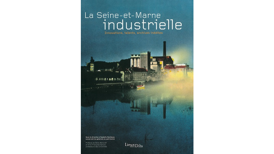 La Seine-et-Marne industrielle. Innovations, talents, archives inédites