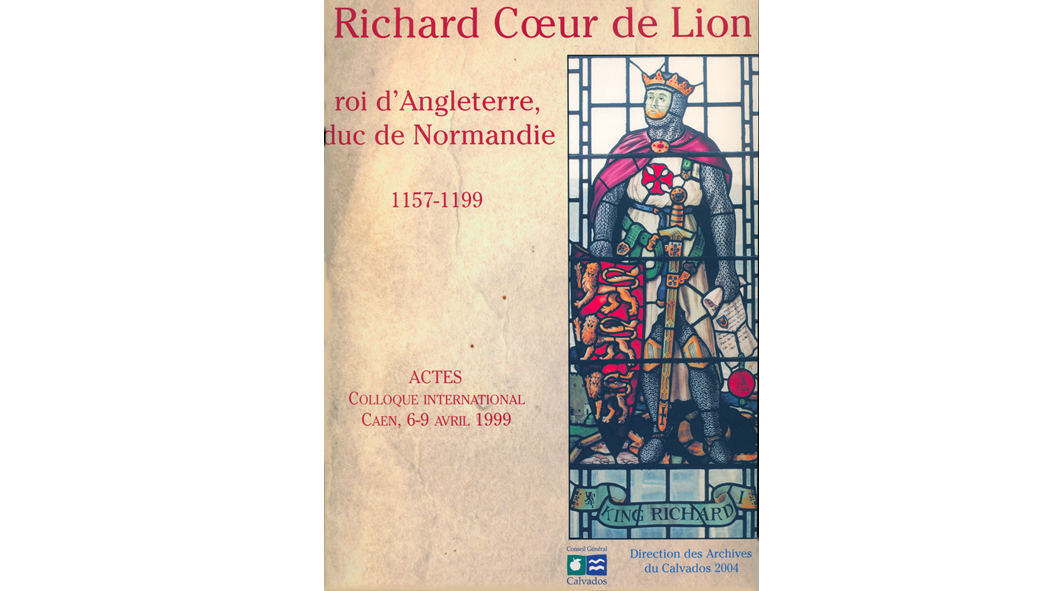 Richard Coeur de Lion roi d'Angleterre, duc de Normandie : 1157-1199. Actes du Colloque international de Caen, 6-9 avril 1999