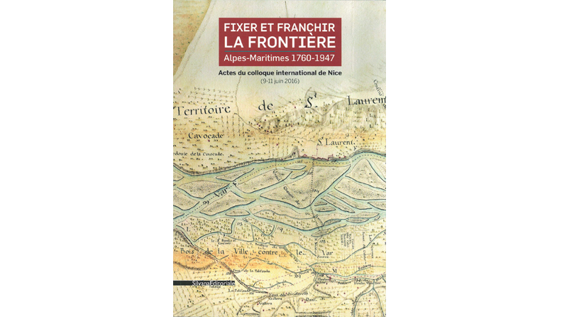 Fixer et franchir la frontière. Alpes-Maritimes 1760-1947, actes du colloque international de Nice (9-11 juin 2016)