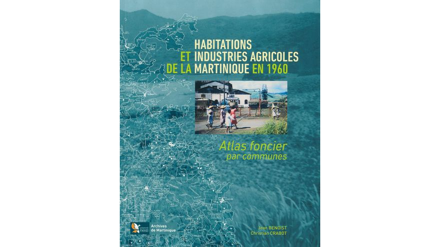 Habitations et industries agricoles de la Martinique en 1960. Atlas foncier par commune